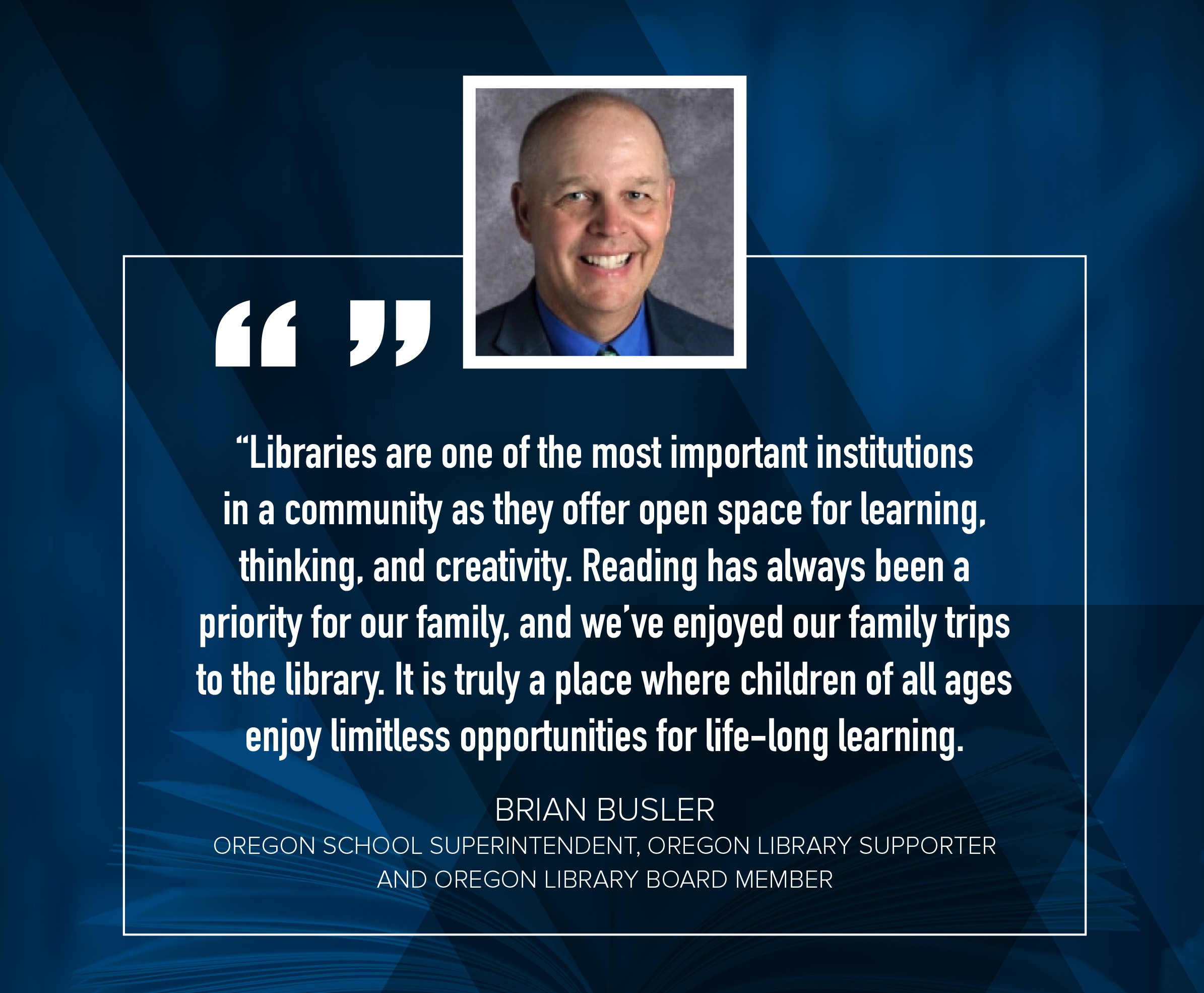 "Dr. Brian Busler ""Libraries are one of the most important institutions in a community as they offer open space for learning, thinking, and creativity.  Reading has always been a priority for our family, and we've enjoyed our family trips to the library.  It is truly a place where children of all ages enjoy limitless opportunities for life-long learning."""