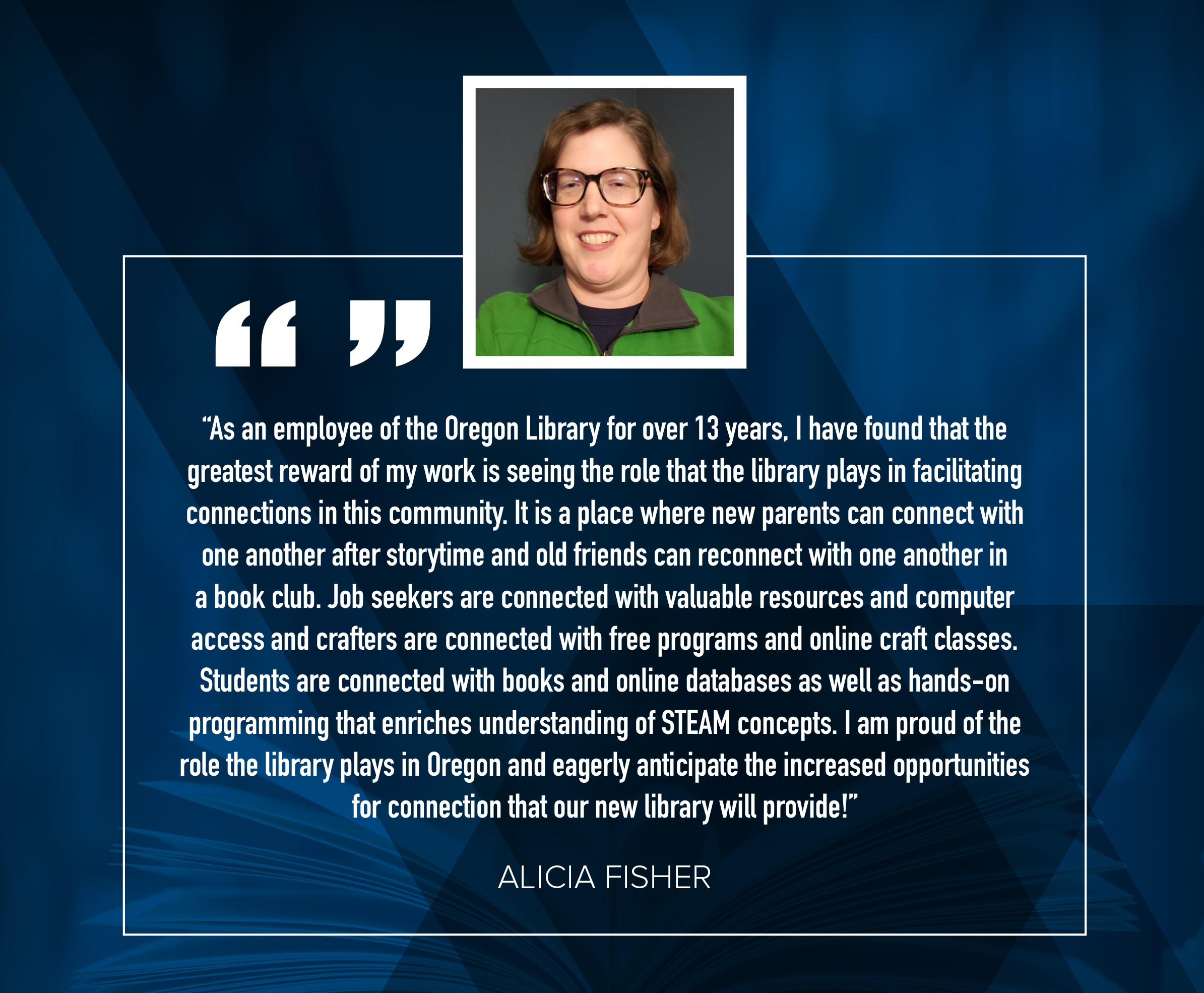 "Alicia Fisher ""As an employee of the Oregon Library for over 13 years, I have found that the greatest reward of my work is seeing the role that the library plays in facilitating connections in this community.  It is a place where new parents can connect with one another after storytime and old friends can reconnect with one another in a book club.  Job seekers are connected with valuable resoruces and computer access and crafters are connected with free programs and online craft classes.  Students are connected with books and online databases as well as hands-on programming that enriches understanding of STEAM concepts.  I am proud of the role the library plays in oregon and eagerly anticipate the increased opportunities for connection that our new library wil provide!"""