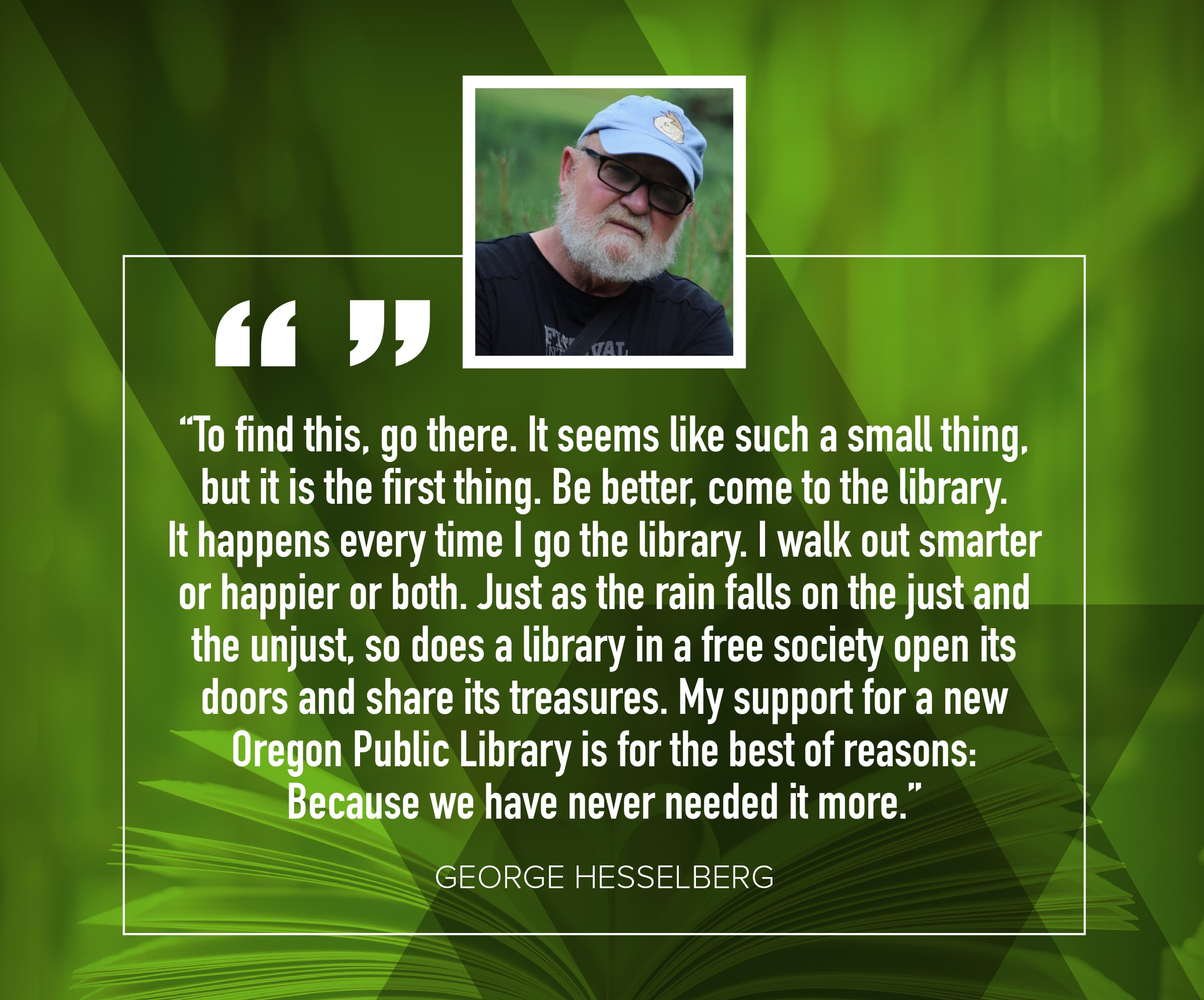 "George Hesselberg ""To find this, go there.  It seems like such a small thing, but it is the first thing.  Be better, come to the library.  It happens every time I go to the library.  I walk out smarter or happier or both.  Just as the rain falls onthe just and the unjust, so does a library in a free society open its doors and share its treasures.  My support for a new Oregon Public Library is for the best of reasons: Because we have never needed it more."""