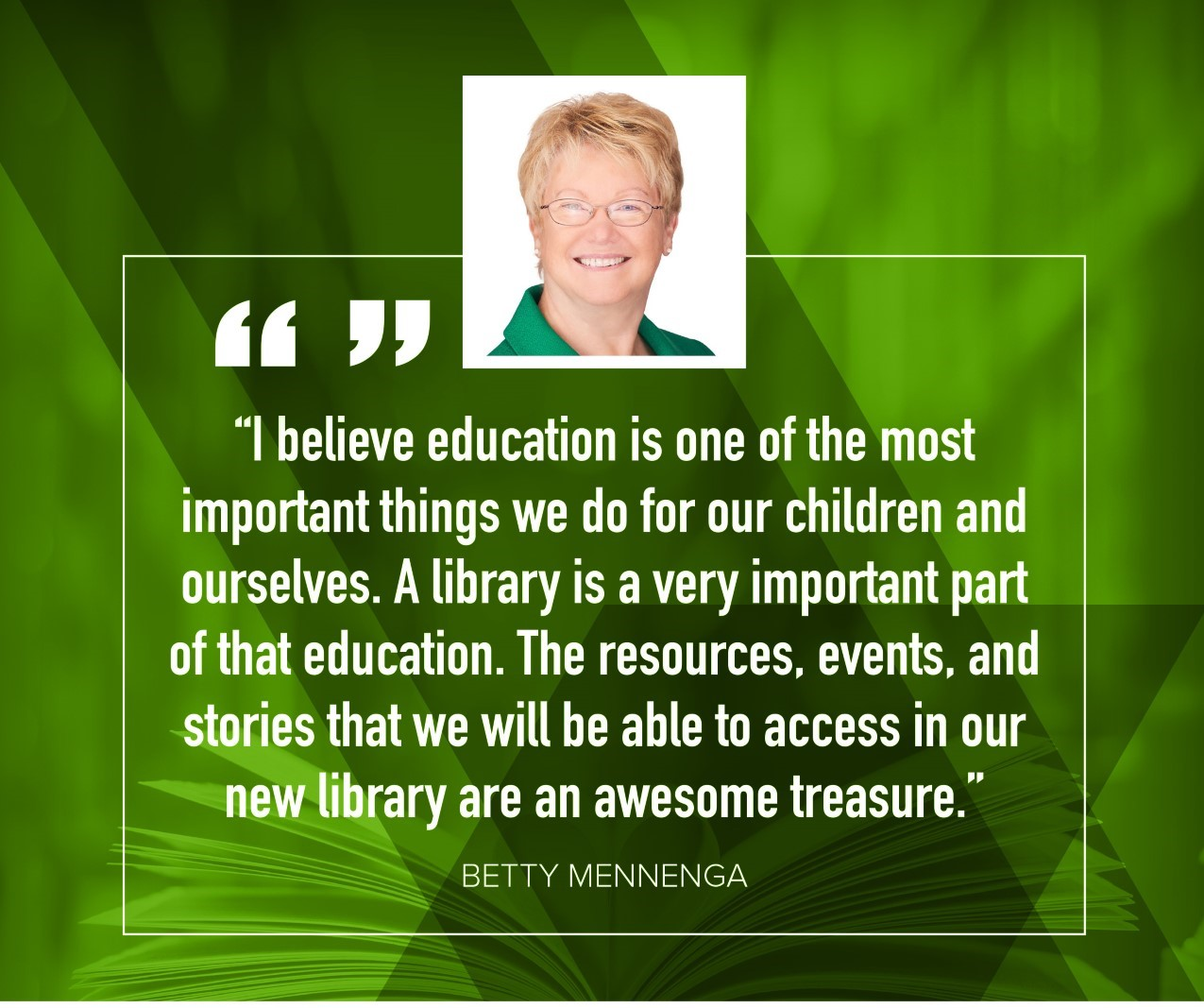 "Betty Mennenga ""I believe education is one of the most important things we do for our children and ourselves.  A library is a very important part of that education.  The resources, events, and stories that we will be able to access in our new library are an awesome treasure."""