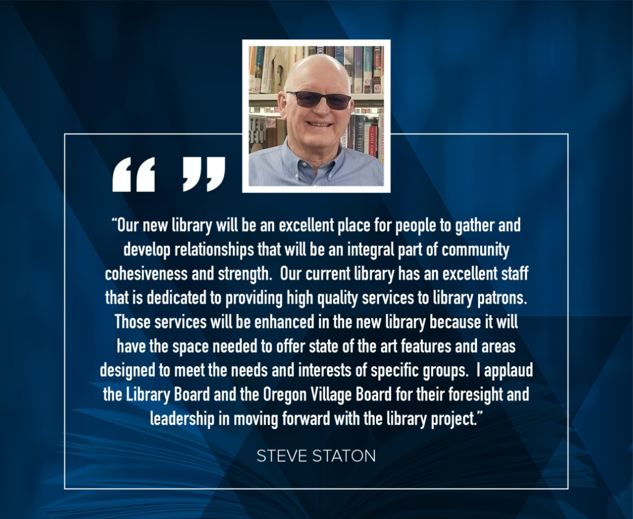 "Steve Staton: ""Our new library will be an excellent place for people to gather and develop relationships that will be an integral part of community cohesiveness and strength.  Our current library has an excellent staff that is dedicated to providing high quality services to library patrons.  Those services will be enhanced in the new library because it will have the space needed to offer state of the art features and areas designed to meet the needs and interests of specific groups.  I applaud the Library Board and the Oregon Village Board for their foresight and leadership in moving forward with the library project."""