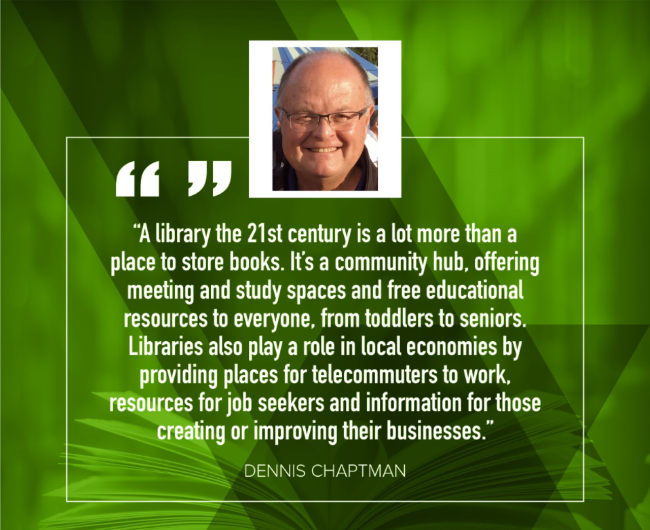 "Dennis Chaptman: ""A library in the 21st century is a lot more than a place to store books.  It's a community hub, offering meeting and study spaces and free educational resources to everyone, from toddlers to seniors.  Libraries also play a role in local economies by providing places for telecommuters to work, resoruces for job seekers and information for those creating or improving their businesses."""