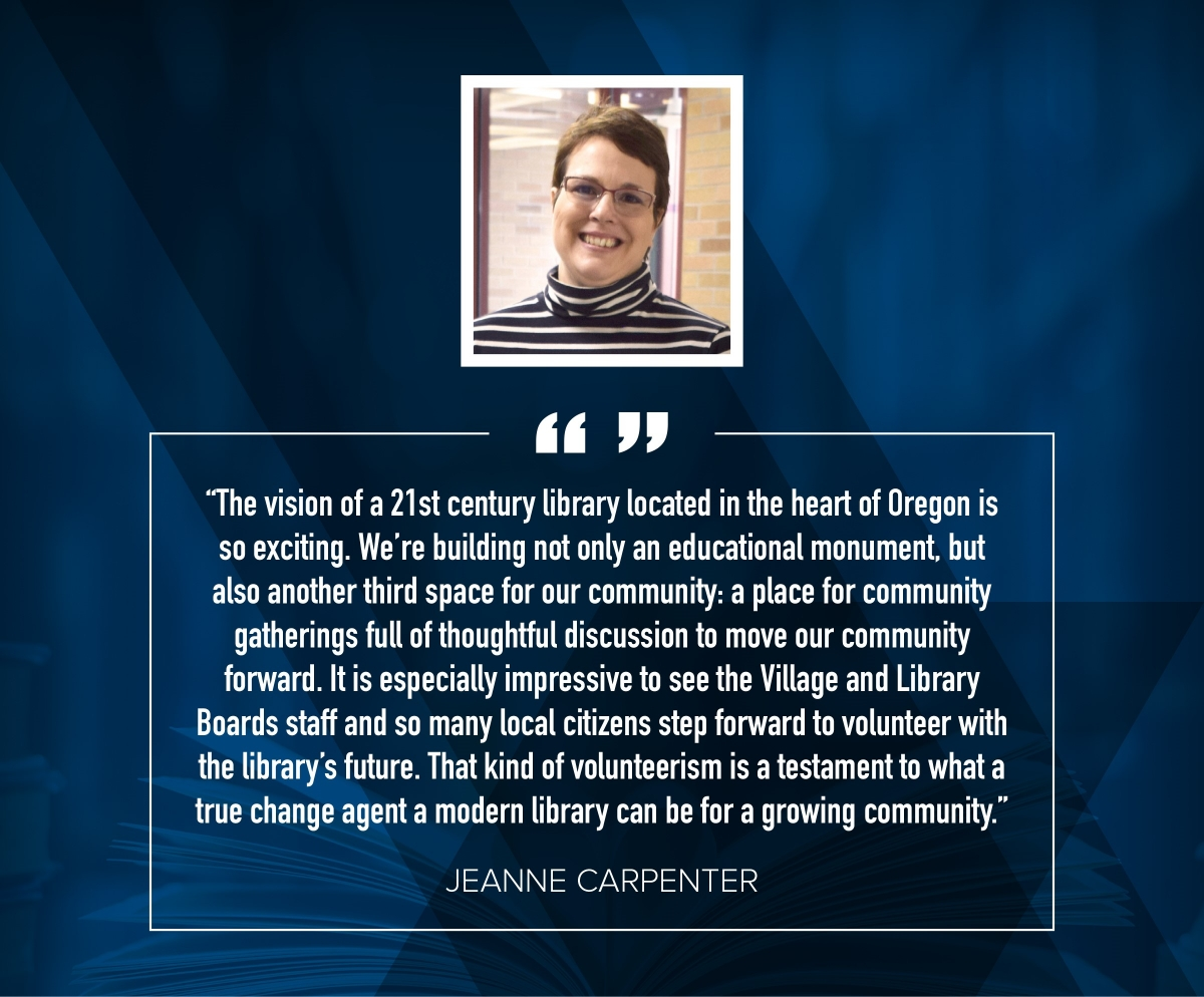 "Jeanne Carpenter ""The vision of a 21st century library located in the heart of Oregon is so exciting. We're building not only an educational monument, but also another third space for our community: a place for community catherings full of thoughtful discussion to move our community forward. It is especially impressive to see the Village and Library Boards, staff, and so many local citizens step forward to volunteer with the library's future. That kind of volunteerism is a testament to what a true change agent a modern library can be for a growing community."""