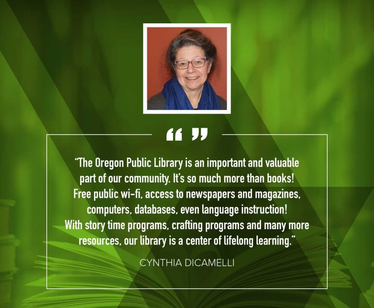 "Cynthia DiCamelli ""The Oregon Public Library is an important and valuable part of our community. It's so much more than books! Free public wi-fi, access to newspapers and magazines, computers, databases, even language instruction! With storytime programs, crafting programs, and many more resources, our library is a center of lifelong learning."""