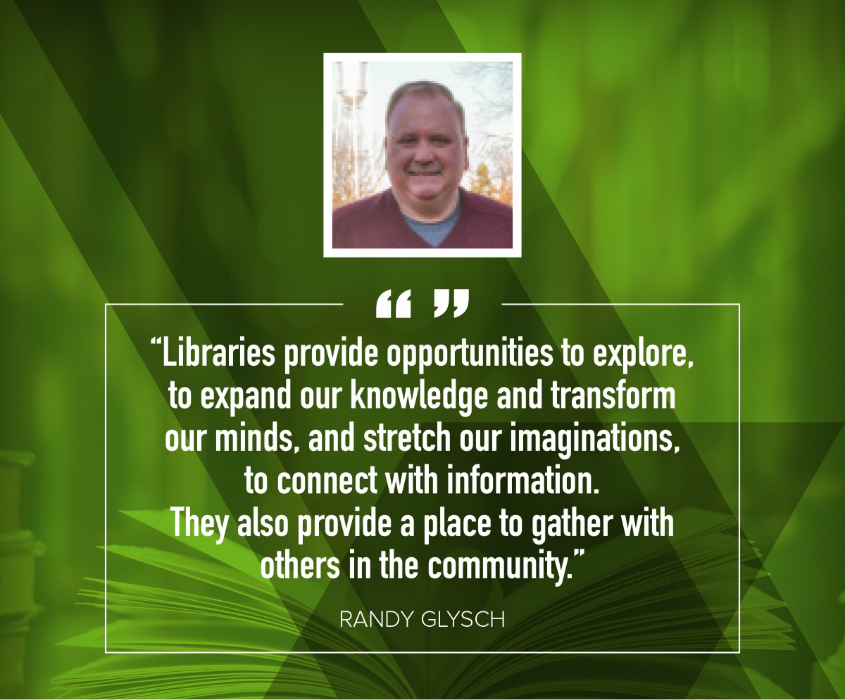 "Randy Glysch ""Libraries provide opportunities to explore, to expand our knowledge and transform our minds, and stretch our imaginations, to connect with information. They also provide a place to gather with others in the community."""