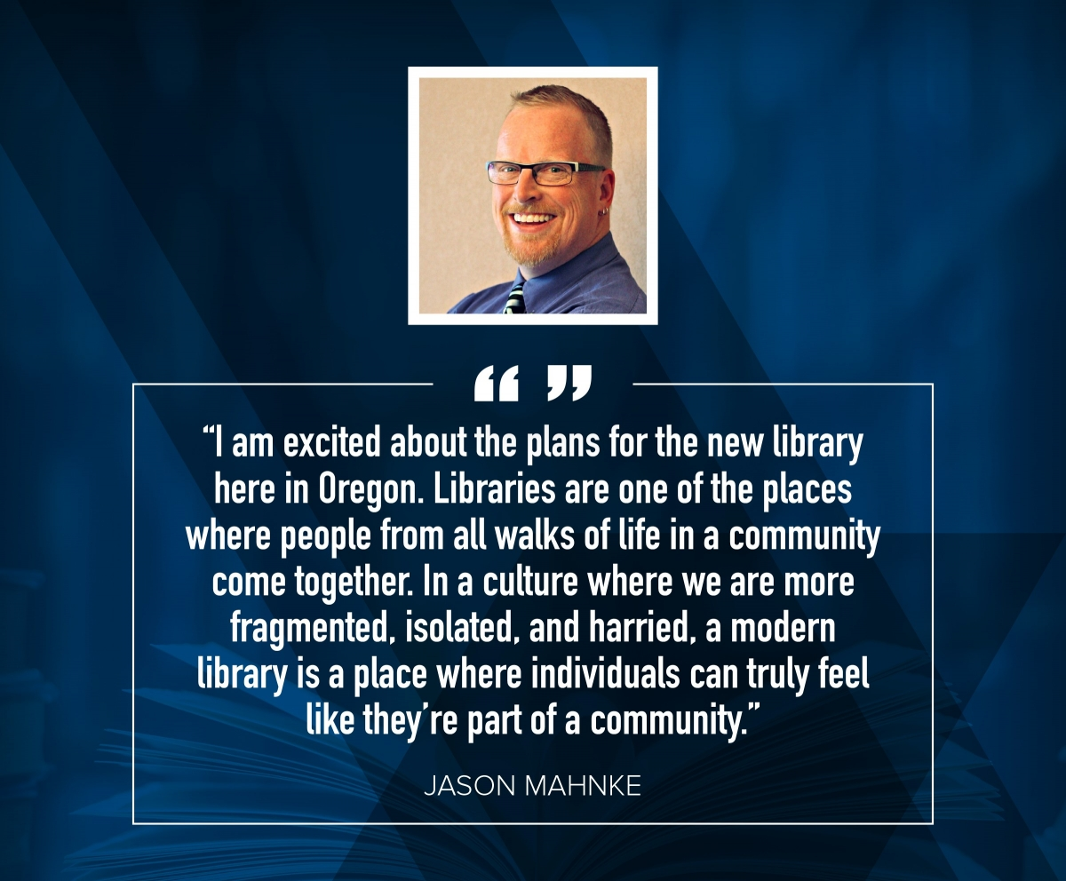 "Jason Mahnke ""I am excited about the plans for the new library here in Oregon. Libraries are of of the places where people from all walks of life in a community come together. In a culture where we are more fragmented, isolated, and harried, a modern library is a place where individuals can truly feel like they're part of a community."""