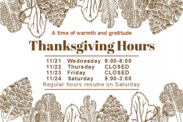 Thanksgiving Hours Wednesday November 21st 9am to 6pm, closed Thursday and Friday November 22nd and 23rd, open Saturday November 24th 9am to 3pm